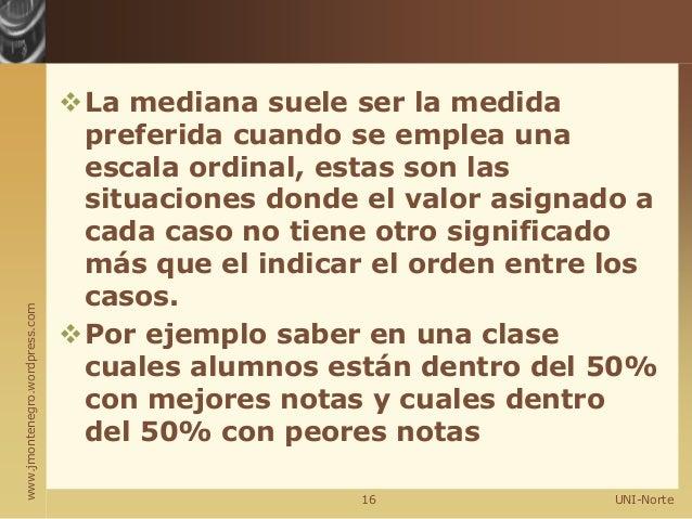 www.jmontenegro.wordpress.com La mediana suele ser la medida preferida cuando se emplea una escala ordinal, estas son las...