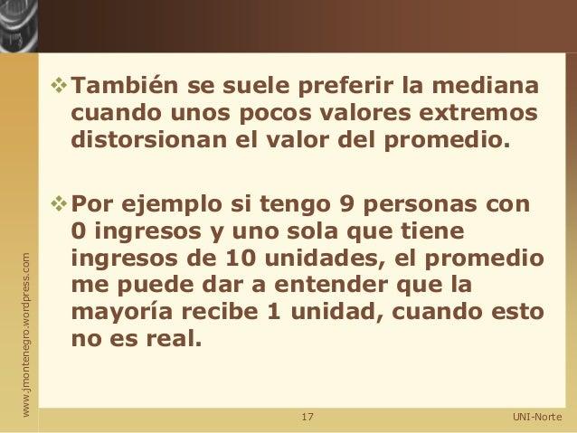 www.jmontenegro.wordpress.com También se suele preferir la mediana cuando unos pocos valores extremos distorsionan el val...