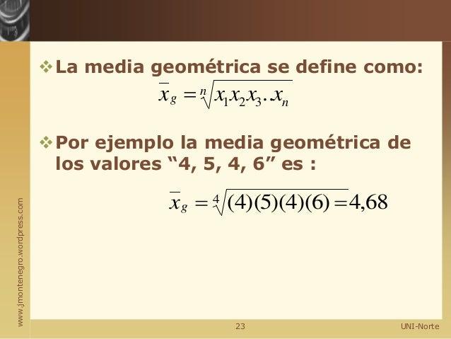 """www.jmontenegro.wordpress.com La media geométrica se define como: Por ejemplo la media geométrica de los valores """"4, 5, ..."""