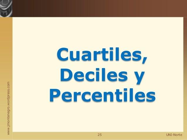 www.jmontenegro.wordpress.com UNI-Norte Cuartiles, Deciles y Percentiles 25