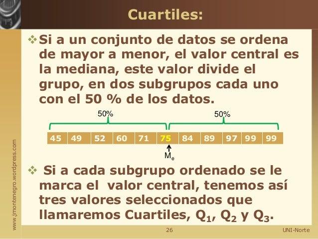 www.jmontenegro.wordpress.com Si a un conjunto de datos se ordena de mayor a menor, el valor central es la mediana, este ...