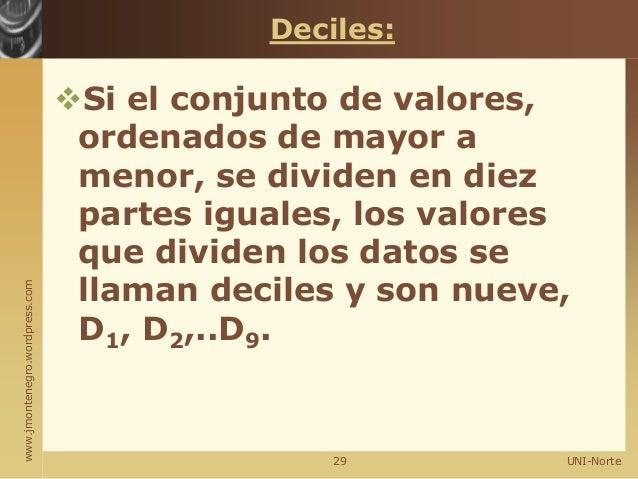 www.jmontenegro.wordpress.com Deciles: Si el conjunto de valores, ordenados de mayor a menor, se dividen en diez partes i...