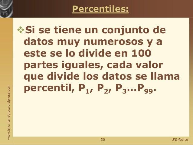 www.jmontenegro.wordpress.com Percentiles: Si se tiene un conjunto de datos muy numerosos y a este se lo divide en 100 pa...