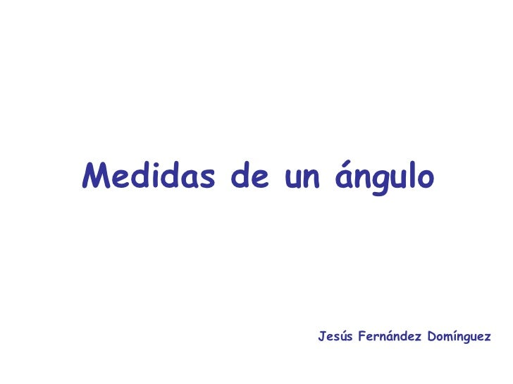 Medidas de un ángulo Jesús Fernández Domínguez