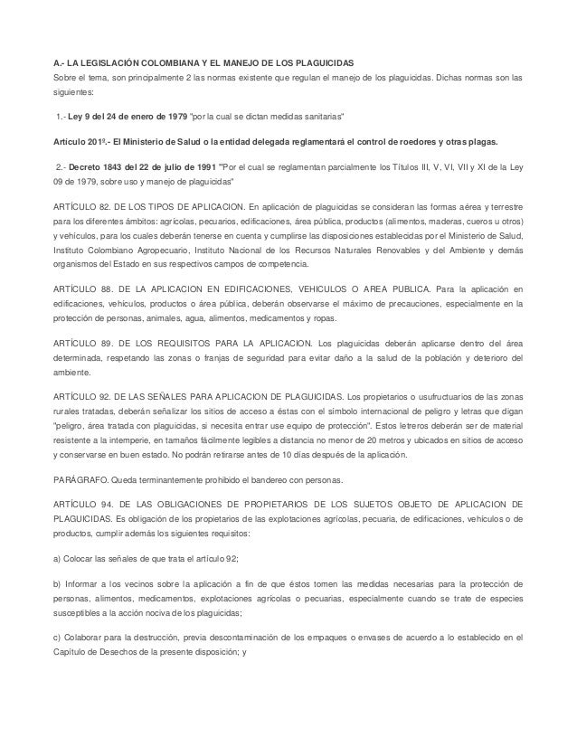 A.- LA LEGISLACIÓN COLOMBIANA Y EL MANEJO DE LOS PLAGUICIDAS Sobre el tema, son principalmente 2 las normas existente que ...