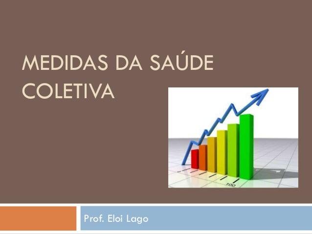 MEDIDAS DA SAÚDE COLETIVA  Prof. Eloi Lago