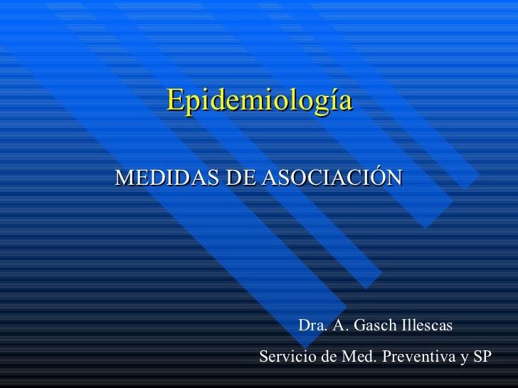 Epidemiología MEDIDAS DE ASOCIACIÓN Dra. A. Gasch Illescas Servicio de Med. Preventiva y SP