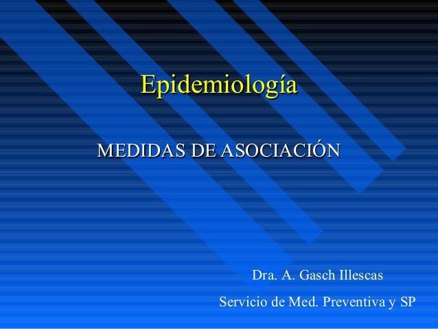EpidemiologíaMEDIDAS DE ASOCIACIÓN               Dra. A. Gasch Illescas          Servicio de Med. Preventiva y SP