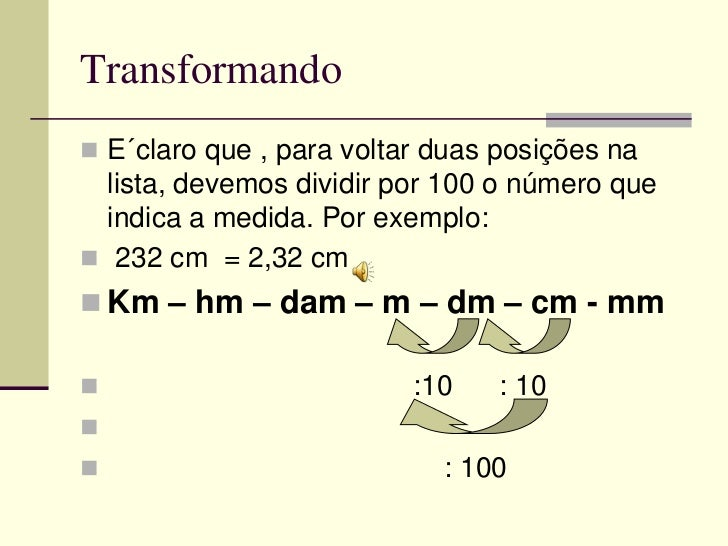 Transformando E´claro que , para voltar duas posições na  lista, devemos dividir por 100 o número que  indica a medida. P...