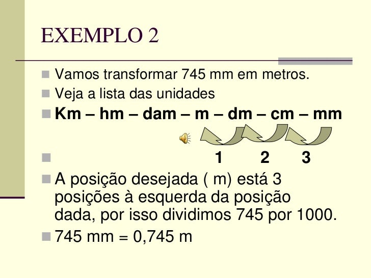 EXEMPLO 2 Vamos transformar 745 mm em metros. Veja a lista das unidades Km – hm – dam – m – dm – cm – mm              ...