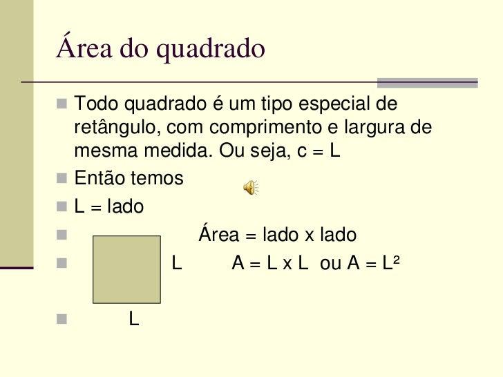 Área do quadrado Todo quadrado é um tipo especial de  retângulo, com comprimento e largura de  mesma medida. Ou seja, c =...