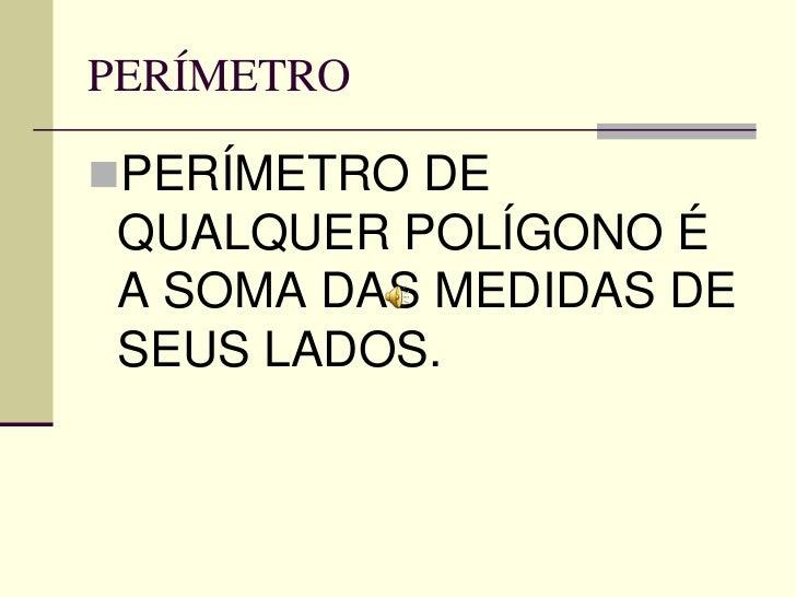 PERÍMETROPERÍMETRO DE QUALQUER POLÍGONO É A SOMA DAS MEDIDAS DE SEUS LADOS.