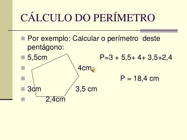 CÁLCULO DO PERÍMETRO Por exemplo: Calcular o perímetro deste  pentágono: 5,5cm                  P=3 + 5,5+ 4+ 3,5+2,4  ...