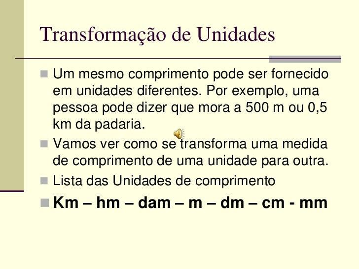 Transformação de Unidades Um mesmo comprimento pode ser fornecido  em unidades diferentes. Por exemplo, uma  pessoa pode ...