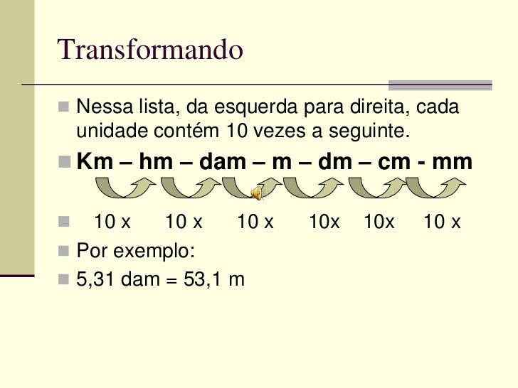 Transformando Nessa lista, da esquerda para direita, cada    unidade contém 10 vezes a seguinte. Km – hm – dam – m – dm ...