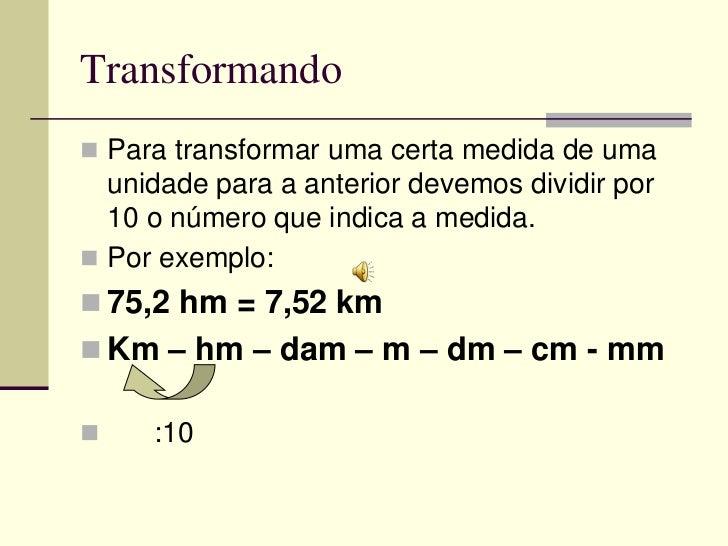 Transformando Para transformar uma certa medida de uma  unidade para a anterior devemos dividir por  10 o número que indi...