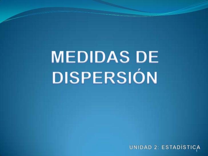MEDIDAS DE DISPERSIÓN<br />UNIDAD 2: ESTADÍSTICA<br />1<br />