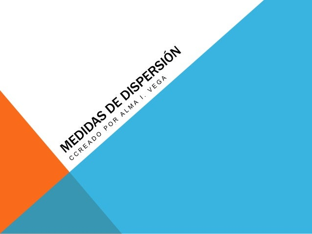 MEDIDAS DE DISPERSIÓN Estudia la distribución de los datos, analizando si estos se encuentranmás o menos concentrados o m...