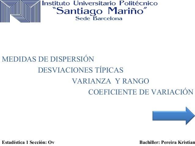 MEDIDAS DE DISPERSIÓN  DESVIACIONES TÍPICAS  VARIANZA Y RANGO  COEFICIENTE DE VARIACIÓN  Estadística 1 Sección: Ov Bachill...