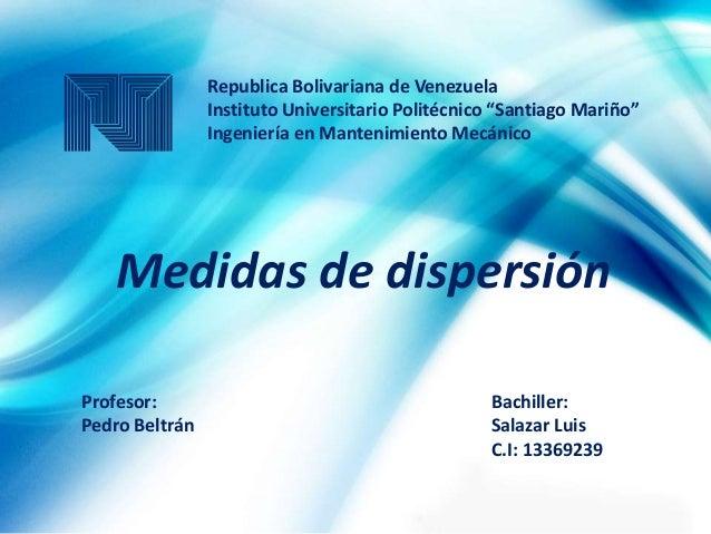Medidas de dispersión Bachiller: Salazar Luis C.I: 13369239 Profesor: Pedro Beltrán Republica Bolivariana de Venezuela Ins...