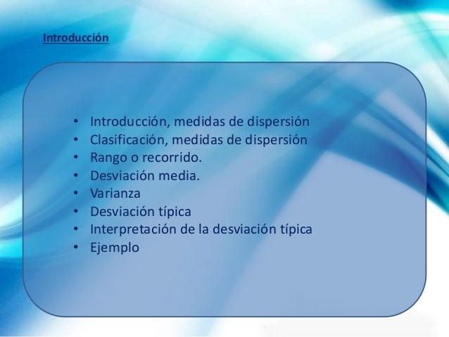 • Introducción, medidas de dispersión • Clasificación, medidas de dispersión • Rango o recorrido. • Desviación media. • Va...