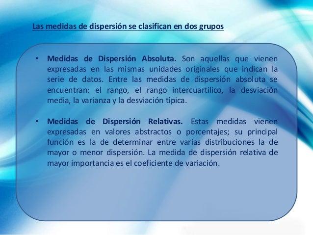 • Medidas de Dispersión Absoluta. Son aquellas que vienen expresadas en las mismas unidades originales que indican la seri...