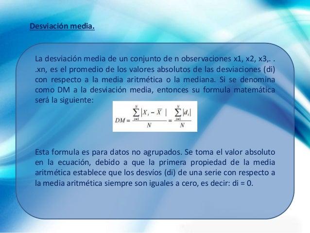 La desviación media de un conjunto de n observaciones x1, x2, x3,. . .xn, es el promedio de los valores absolutos de las d...