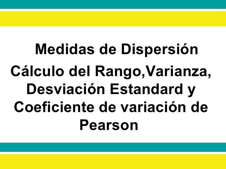 Medidas de Dispersión Cálculo del Rango,Varianza, Desviación Estandard y Coeficiente de variación de Pearson