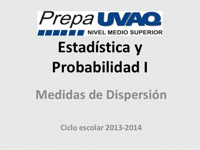 Estadística y Probabilidad I Medidas de Dispersión Ciclo escolar 2013-2014