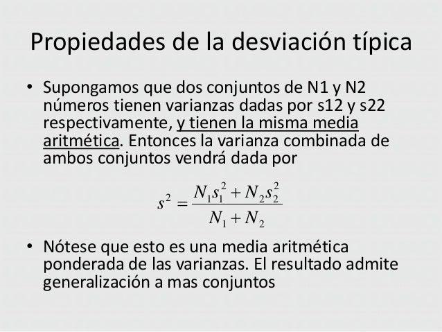 Propiedades de la desviación típica • Supongamos que dos conjuntos de N1 y N2 números tienen varianzas dadas por s12 y s22...