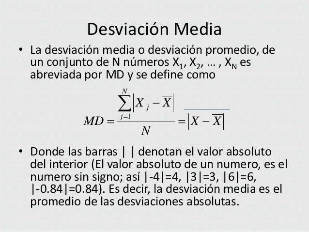 Desviación Media • La desviación media o desviación promedio, de un conjunto de N números X1, X2, … , XN es abreviada por ...
