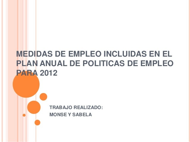 MEDIDAS DE EMPLEO INCLUIDAS EN EL PLAN ANUAL DE POLITICAS DE EMPLEO PARA 2012 TRABAJO REALIZADO: MONSE Y SABELA