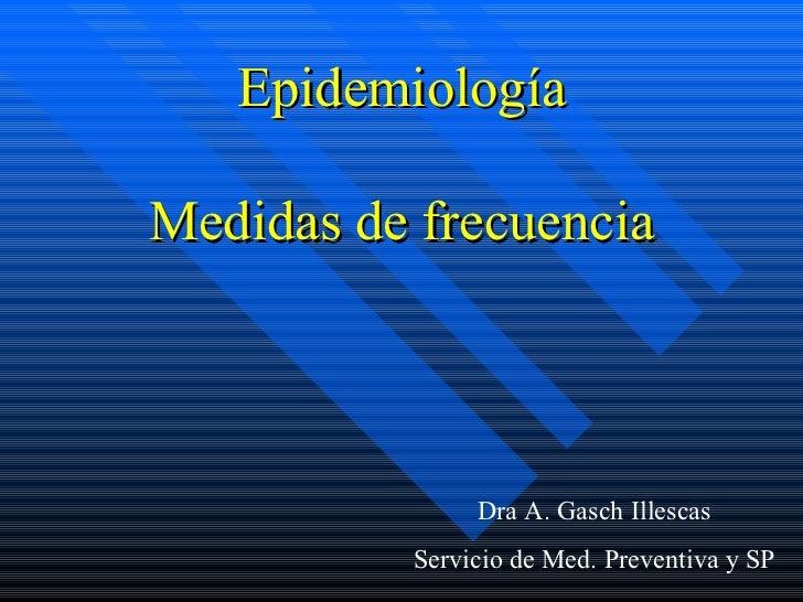 Epidemiología Medidas de frecuencia Dra A. Gasch Illescas Servicio de Med. Preventiva y SP