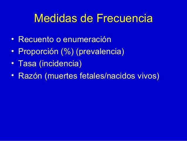 Medidas de Frecuencia • Recuento o enumeración • Proporción (%) (prevalencia) • Tasa (incidencia) • Razón (muertes fetales...