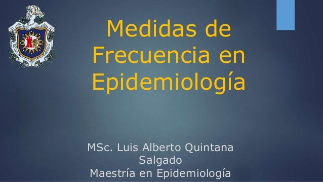 Medidas de Frecuencia en Epidemiología MSc. Luis Alberto Quintana Salgado Maestría en Epidemiología
