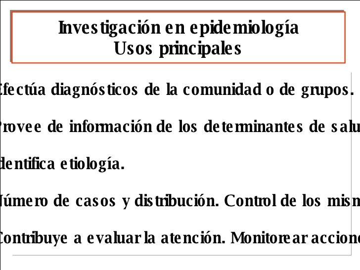 Investigación en epidemiología Usos principales <ul><li>Efectúa diagnósticos de la comunidad o de grupos. </li></ul><ul><l...