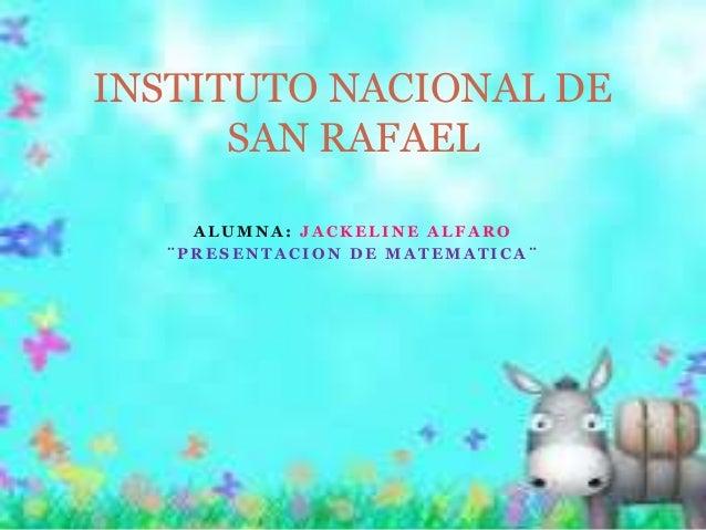 INSTITUTO NACIONAL DE  SAN RAFAEL  ALUMNA: JACKELINE ALFARO  ¨PRESENTACION DE MATEMATICA¨