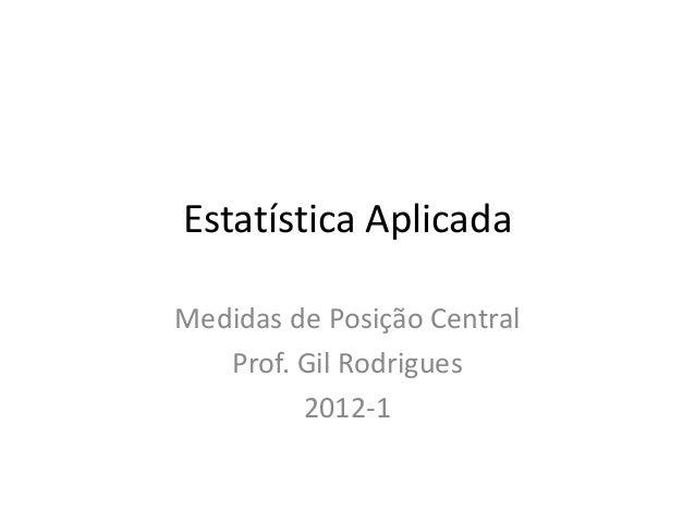 Estatística Aplicada Medidas de Posição Central Prof. Gil Rodrigues 2012-1