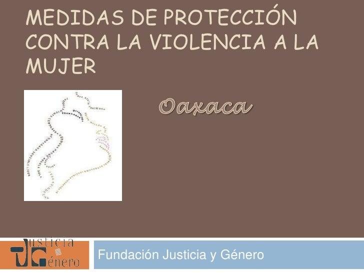Medidas de protección contra la violencia a la mujer<br />Oaxaca<br />Fundación Justicia y Género <br />