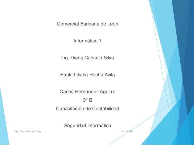 Comercial Bancaria de León Informática 1 Ing. Diana Carvallo Silva Paula Liliana Rocha Avila Carlos Hernandez Aguirre 3° B...