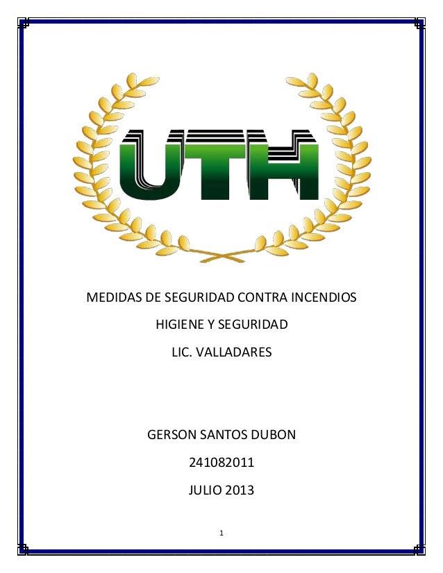 1 MEDIDAS DE SEGURIDAD CONTRA INCENDIOS HIGIENE Y SEGURIDAD LIC. VALLADARES GERSON SANTOS DUBON 241082011 JULIO 2013