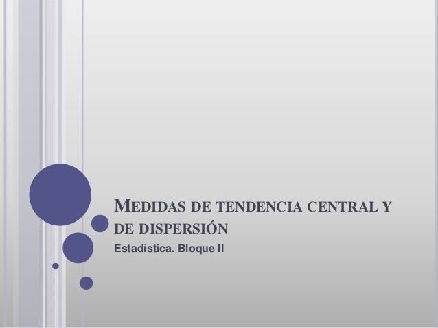 MEDIDAS DE TENDENCIA CENTRAL Y DE DISPERSIÓN Estadística. Bloque II
