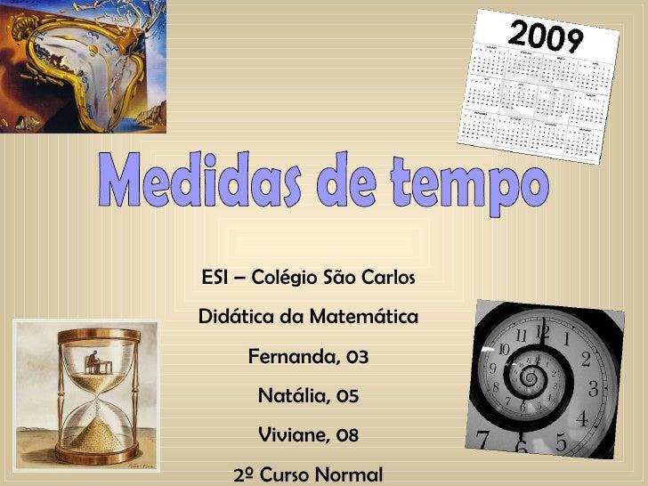 Medidas de tempo ESI – Colégio São Carlos Didática da Matemática Fernanda, 03 Natália, 05 Viviane, 08 2º Curso Normal