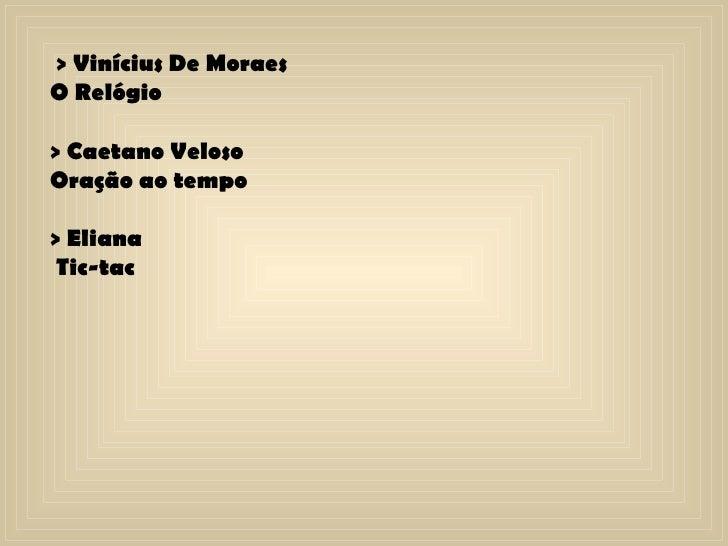 > Vinícius De Moraes O Relógio > Caetano Veloso  Oração ao tempo  > Eliana Tic-tac