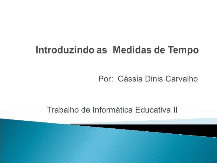 Por:  Cássia Dinis Carvalho Trabalho de Informática Educativa II