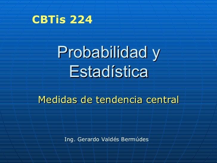 Probabilidad y Estadística Medidas de tendencia central Ing. Gerardo Valdés Bermúdes CBTis 224