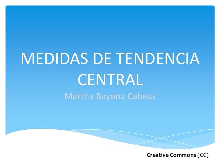 MEDIDAS DE TENDENCIA CENTRALMartha Bayona Cabeza<br />Creative Commons(CC)<br />
