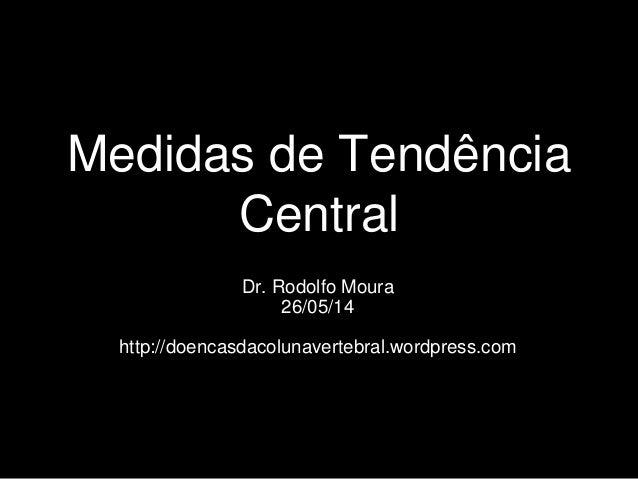 Medidas de Tendência Central Dr. Rodolfo Moura 26/05/14 http://doencasdacolunavertebral.wordpress.com