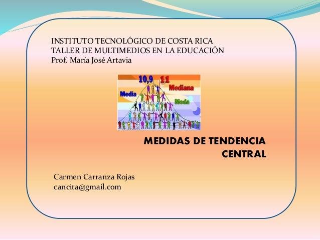 INSTITUTO TECNOLÓGICO DE COSTA RICA TALLER DE MULTIMEDIOS EN LA EDUCACIÓN Prof. María José Artavia MEDIDAS DE TENDENCIA CE...