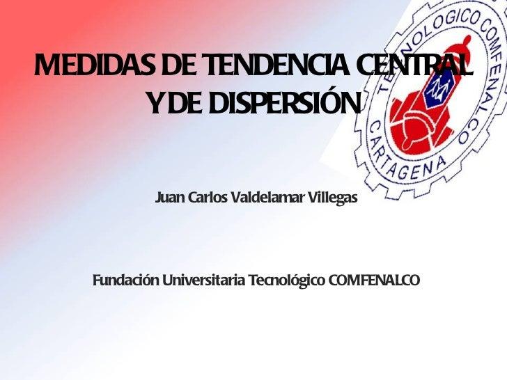 MEDIDAS DE TENDENCIA CENTRAL Y DE DISPERSIÓN <ul><li>Juan Carlos Valdelamar Villegas </li></ul><ul><li>Fundación Universit...